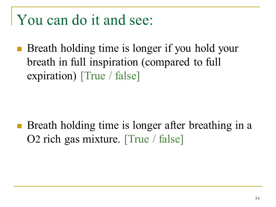 You can do it and see: Breath holding time is longer if you hold your breath in full inspiration (compared to full expiration) [True / false]
